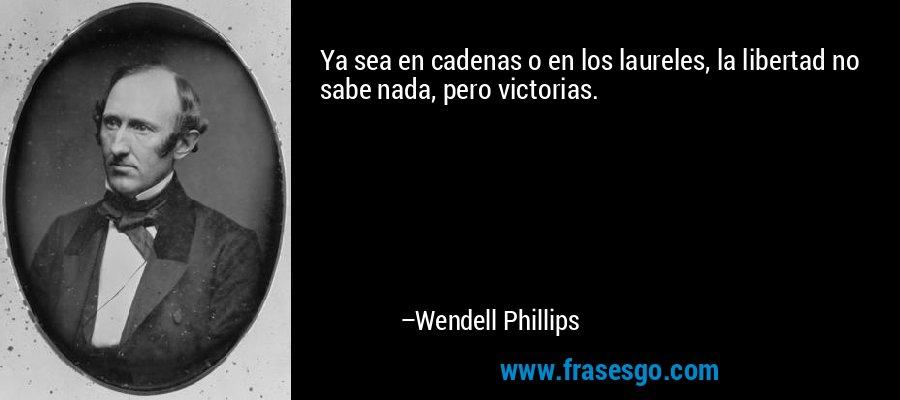 Ya sea en cadenas o en los laureles, la libertad no sabe nada, pero victorias. – Wendell Phillips