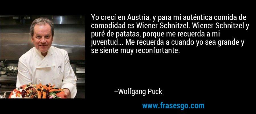Yo crecí en Austria, y para mí auténtica comida de comodidad es Wiener Schnitzel. Wiener Schnitzel y puré de patatas, porque me recuerda a mi juventud... Me recuerda a cuando yo sea grande y se siente muy reconfortante. – Wolfgang Puck