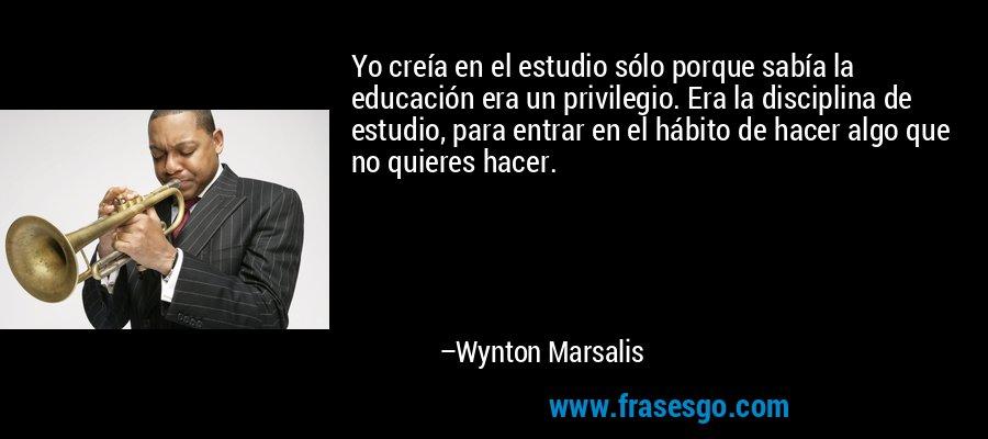 Yo creía en el estudio sólo porque sabía la educación era un privilegio. Era la disciplina de estudio, para entrar en el hábito de hacer algo que no quieres hacer. – Wynton Marsalis