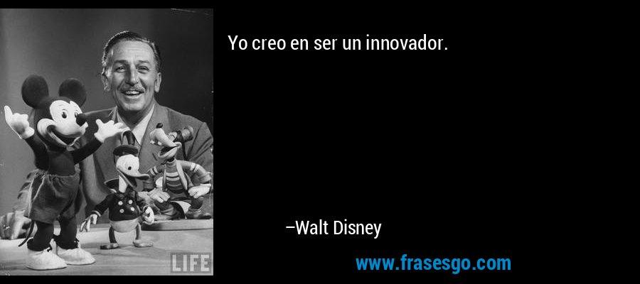 Yo creo en ser un innovador. – Walt Disney