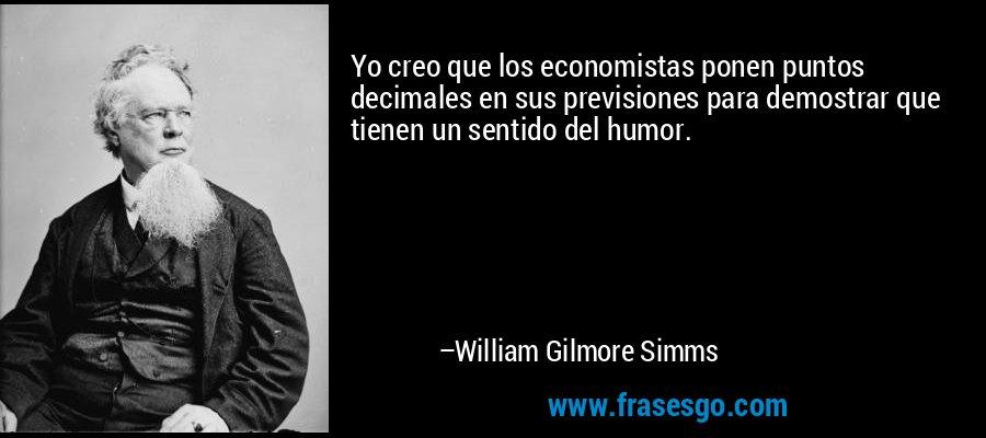 Yo creo que los economistas ponen puntos decimales en sus previsiones para demostrar que tienen un sentido del humor. – William Gilmore Simms