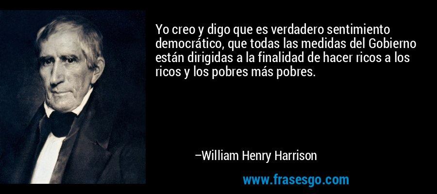 Yo creo y digo que es verdadero sentimiento democrático, que todas las medidas del Gobierno están dirigidas a la finalidad de hacer ricos a los ricos y los pobres más pobres. – William Henry Harrison
