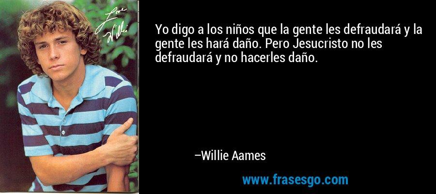 Yo digo a los niños que la gente les defraudará y la gente les hará daño. Pero Jesucristo no les defraudará y no hacerles daño. – Willie Aames