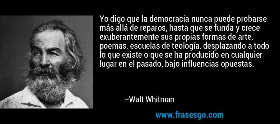 Yo digo que la democracia nunca puede probarse más allá de reparos, hasta que se funda y crece exuberantemente sus propias formas de arte, poemas, escuelas de teología, desplazando a todo lo que existe o que se ha producido en cualquier lugar en el pasado, bajo influencias opuestas. – Walt Whitman