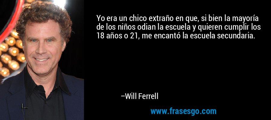 Yo era un chico extraño en que, si bien la mayoría de los niños odian la escuela y quieren cumplir los 18 años o 21, me encantó la escuela secundaria. – Will Ferrell