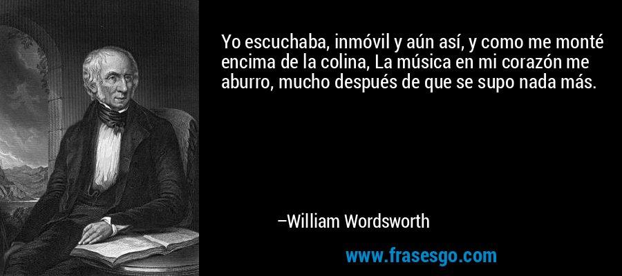 Yo escuchaba, inmóvil y aún así, y como me monté encima de la colina, La música en mi corazón me aburro, mucho después de que se supo nada más. – William Wordsworth