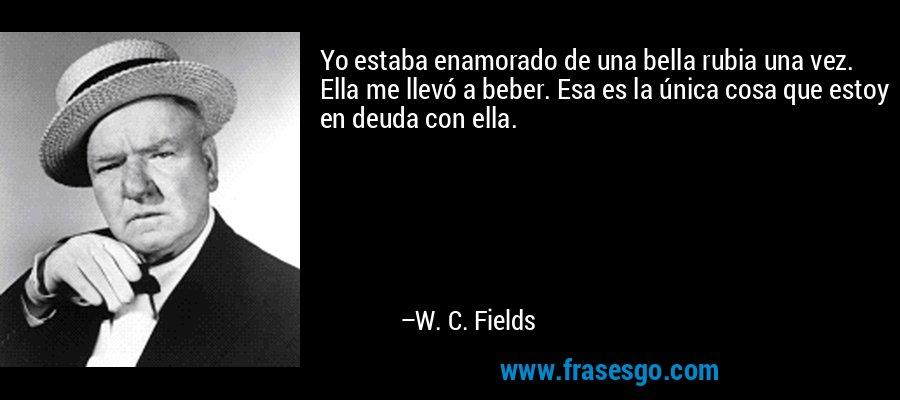 Yo estaba enamorado de una bella rubia una vez. Ella me llevó a beber. Esa es la única cosa que estoy en deuda con ella. – W. C. Fields