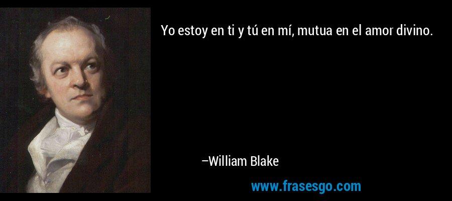 Yo estoy en ti y tú en mí, mutua en el amor divino. – William Blake