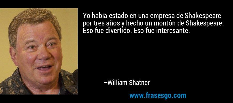 Yo había estado en una empresa de Shakespeare por tres años y hecho un montón de Shakespeare. Eso fue divertido. Eso fue interesante. – William Shatner