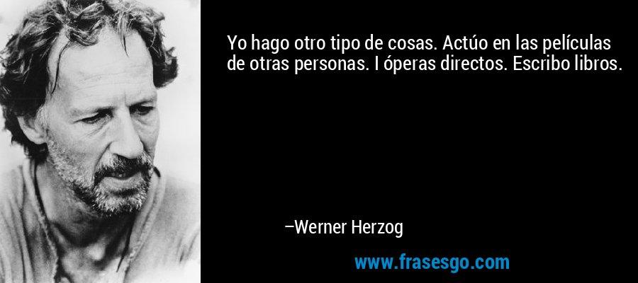 Yo hago otro tipo de cosas. Actúo en las películas de otras personas. I óperas directos. Escribo libros. – Werner Herzog