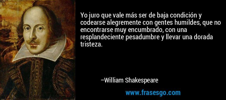 Yo juro que vale más ser de baja condición y codearse alegremente con gentes humildes, que no encontrarse muy encumbrado, con una resplandeciente pesadumbre y llevar una dorada tristeza. – William Shakespeare