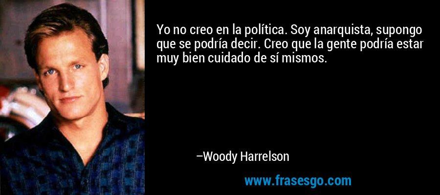 Yo no creo en la política. Soy anarquista, supongo que se podría decir. Creo que la gente podría estar muy bien cuidado de sí mismos. – Woody Harrelson