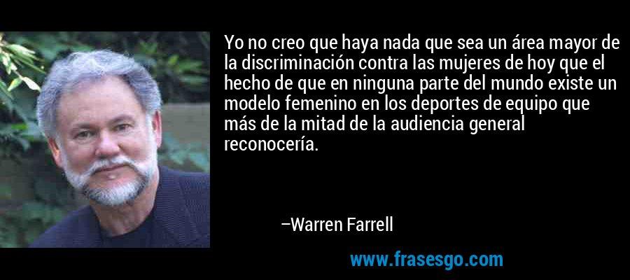 Yo no creo que haya nada que sea un área mayor de la discriminación contra las mujeres de hoy que el hecho de que en ninguna parte del mundo existe un modelo femenino en los deportes de equipo que más de la mitad de la audiencia general reconocería. – Warren Farrell