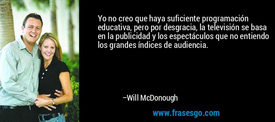 Yo no creo que haya suficiente programación educativa, pero por desgracia, la televisión se basa en la publicidad y los espectáculos que no entiendo los grandes índices de audiencia. – Will McDonough