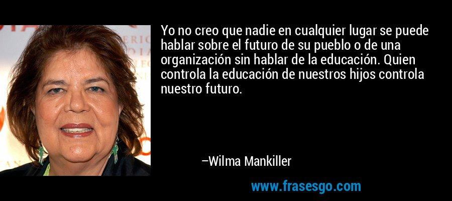 Yo no creo que nadie en cualquier lugar se puede hablar sobre el futuro de su pueblo o de una organización sin hablar de la educación. Quien controla la educación de nuestros hijos controla nuestro futuro. – Wilma Mankiller