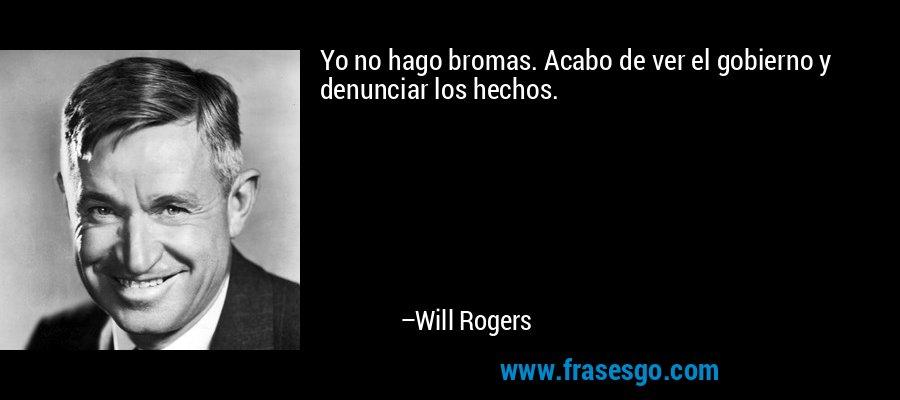 Yo no hago bromas. Acabo de ver el gobierno y denunciar los hechos. – Will Rogers