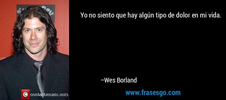 Yo no siento que hay algún tipo de dolor en mi vida. – Wes Borland