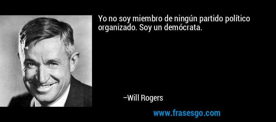 Yo no soy miembro de ningún partido político organizado. Soy un demócrata. – Will Rogers