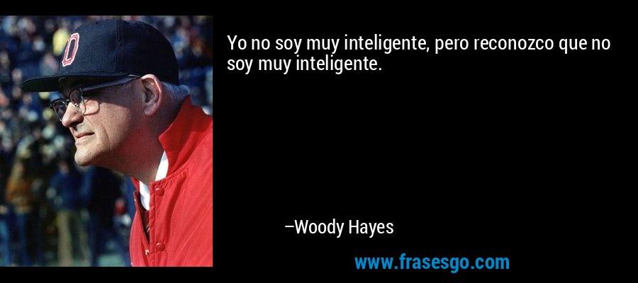 Yo no soy muy inteligente, pero reconozco que no soy muy inteligente. – Woody Hayes