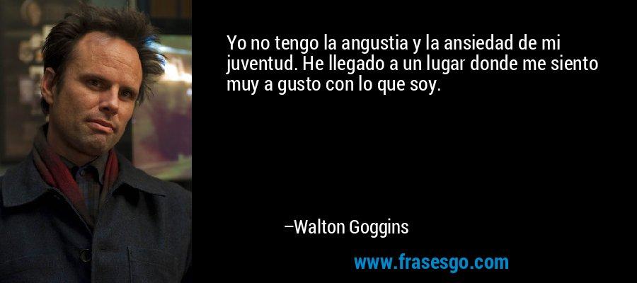 Yo no tengo la angustia y la ansiedad de mi juventud. He llegado a un lugar donde me siento muy a gusto con lo que soy. – Walton Goggins