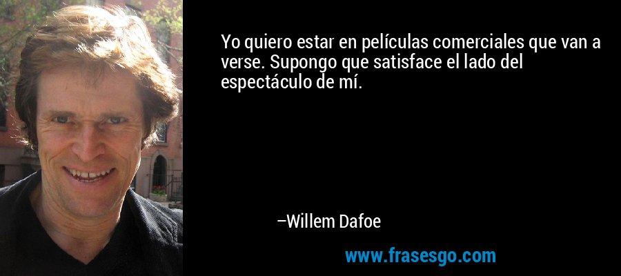 Yo quiero estar en películas comerciales que van a verse. Supongo que satisface el lado del espectáculo de mí. – Willem Dafoe
