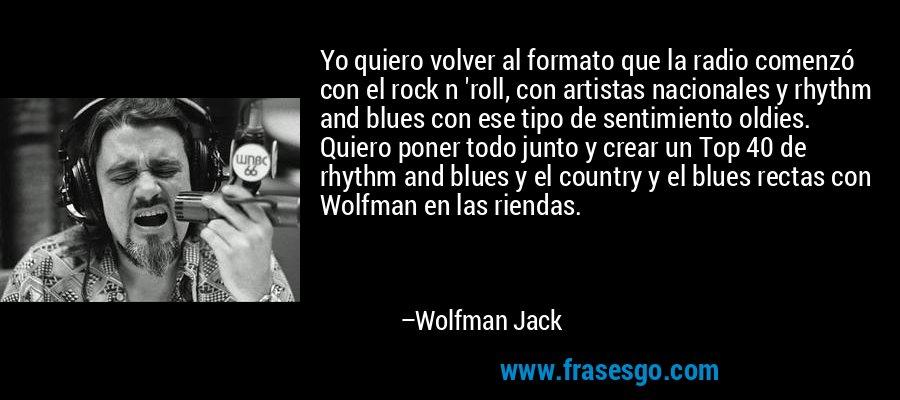 Yo quiero volver al formato que la radio comenzó con el rock n 'roll, con artistas nacionales y rhythm and blues con ese tipo de sentimiento oldies. Quiero poner todo junto y crear un Top 40 de rhythm and blues y el country y el blues rectas con Wolfman en las riendas. – Wolfman Jack