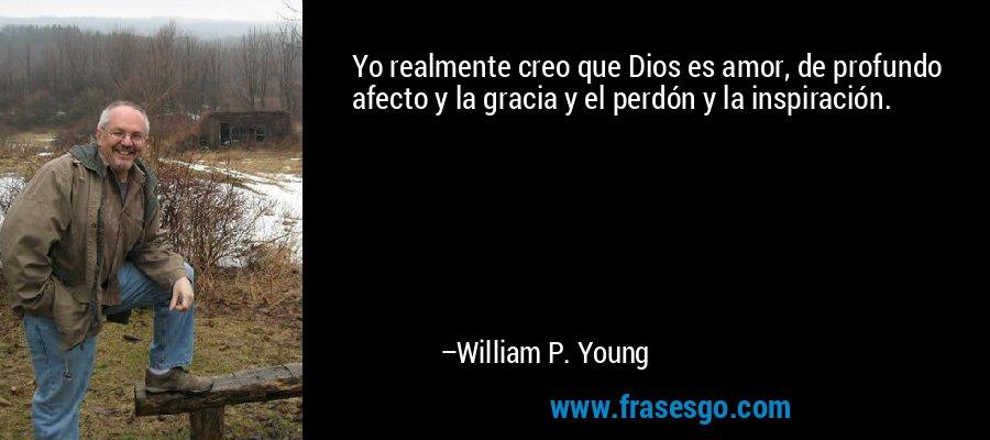 Yo realmente creo que Dios es amor, de profundo afecto y la gracia y el perdón y la inspiración. – William P. Young