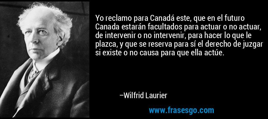 Yo reclamo para Canadá este, que en el futuro Canada estarán facultados para actuar o no actuar, de intervenir o no intervenir, para hacer lo que le plazca, y que se reserva para sí el derecho de juzgar si existe o no causa para que ella actúe. – Wilfrid Laurier