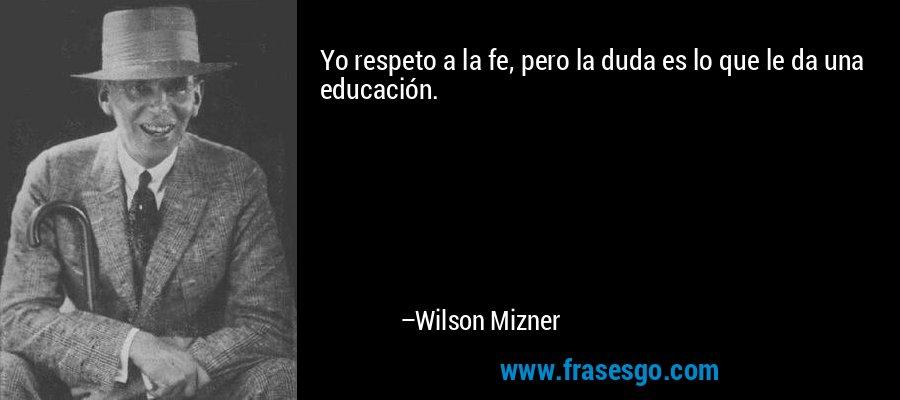Yo respeto a la fe, pero la duda es lo que le da una educación. – Wilson Mizner