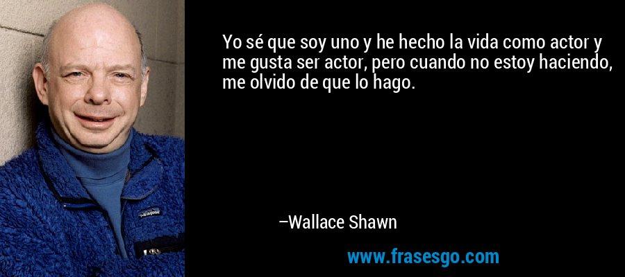 Yo sé que soy uno y he hecho la vida como actor y me gusta ser actor, pero cuando no estoy haciendo, me olvido de que lo hago. – Wallace Shawn