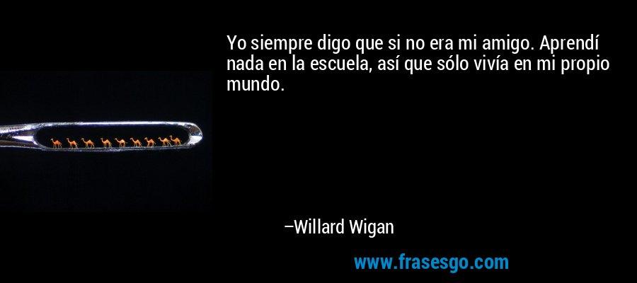 Yo siempre digo que si no era mi amigo. Aprendí nada en la escuela, así que sólo vivía en mi propio mundo. – Willard Wigan