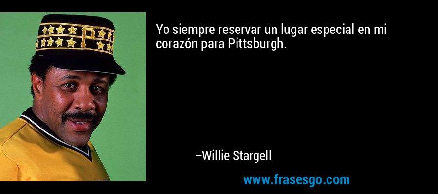 Yo siempre reservar un lugar especial en mi corazón para Pittsburgh. – Willie Stargell