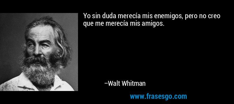 Yo sin duda merecía mis enemigos, pero no creo que me merecía mis amigos. – Walt Whitman