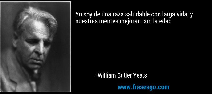 Yo soy de una raza saludable con larga vida, y nuestras mentes mejoran con la edad. – William Butler Yeats