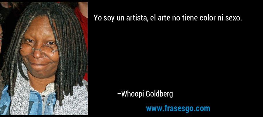 Yo soy un artista, el arte no tiene color ni sexo. – Whoopi Goldberg
