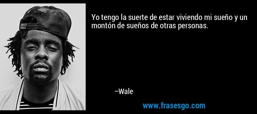 Yo tengo la suerte de estar viviendo mi sueño y un montón de sueños de otras personas. – Wale