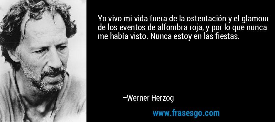 Yo vivo mi vida fuera de la ostentación y el glamour de los eventos de alfombra roja, y por lo que nunca me había visto. Nunca estoy en las fiestas. – Werner Herzog