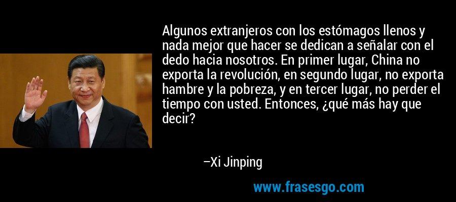 Algunos extranjeros con los estómagos llenos y nada mejor que hacer se dedican a señalar con el dedo hacia nosotros. En primer lugar, China no exporta la revolución, en segundo lugar, no exporta hambre y la pobreza, y en tercer lugar, no perder el tiempo con usted. Entonces, ¿qué más hay que decir? – Xi Jinping