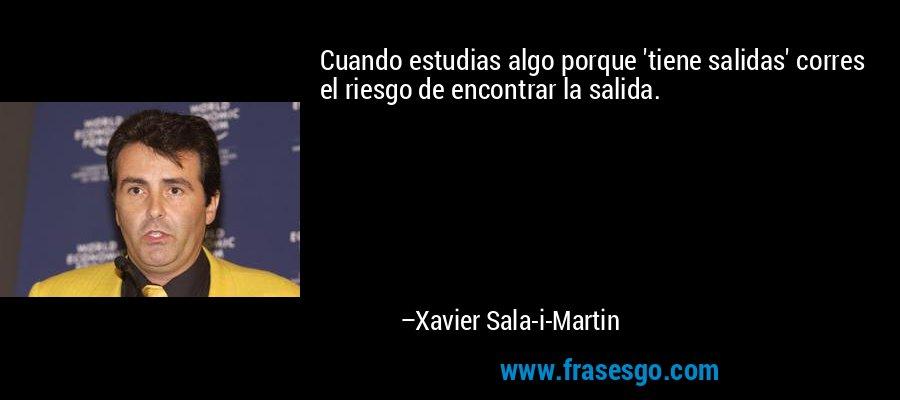 Cuando estudias algo porque 'tiene salidas' corres el riesgo de encontrar la salida. – Xavier Sala-i-Martin
