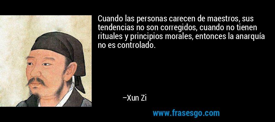 Cuando las personas carecen de maestros, sus tendencias no son corregidos, cuando no tienen rituales y principios morales, entonces la anarquía no es controlado. – Xun Zi