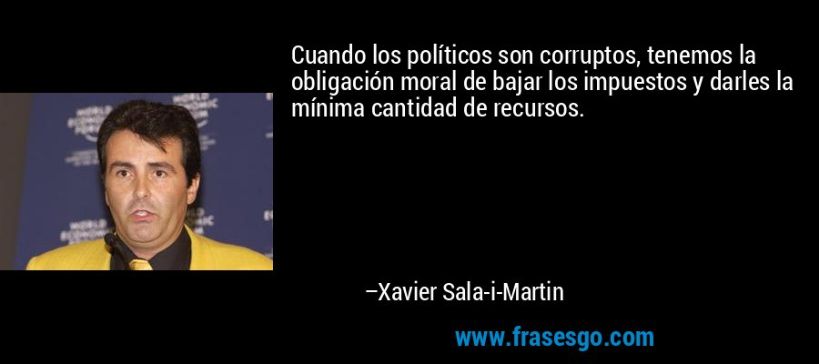 Cuando los políticos son corruptos, tenemos la obligación moral de bajar los impuestos y darles la mínima cantidad de recursos. – Xavier Sala-i-Martin
