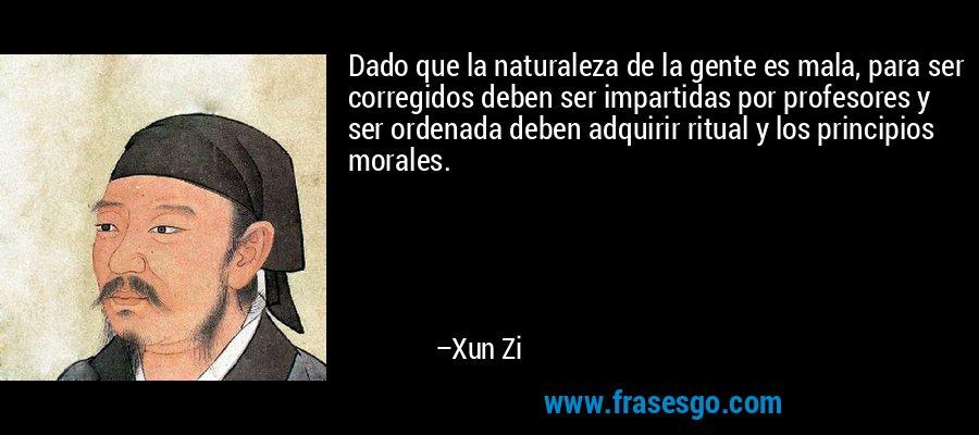 Dado que la naturaleza de la gente es mala, para ser corregidos deben ser impartidas por profesores y ser ordenada deben adquirir ritual y los principios morales. – Xun Zi