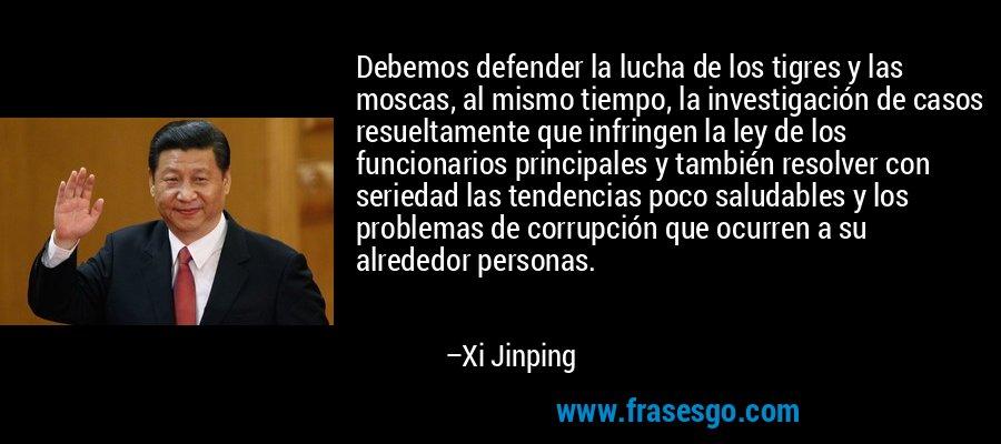 Debemos defender la lucha de los tigres y las moscas, al mismo tiempo, la investigación de casos resueltamente que infringen la ley de los funcionarios principales y también resolver con seriedad las tendencias poco saludables y los problemas de corrupción que ocurren a su alrededor personas. – Xi Jinping