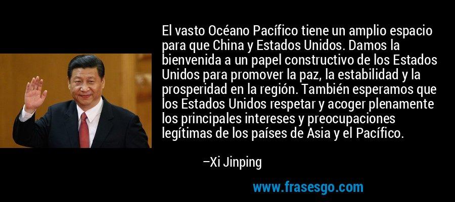 El vasto Océano Pacífico tiene un amplio espacio para que China y Estados Unidos. Damos la bienvenida a un papel constructivo de los Estados Unidos para promover la paz, la estabilidad y la prosperidad en la región. También esperamos que los Estados Unidos respetar y acoger plenamente los principales intereses y preocupaciones legítimas de los países de Asia y el Pacífico. – Xi Jinping