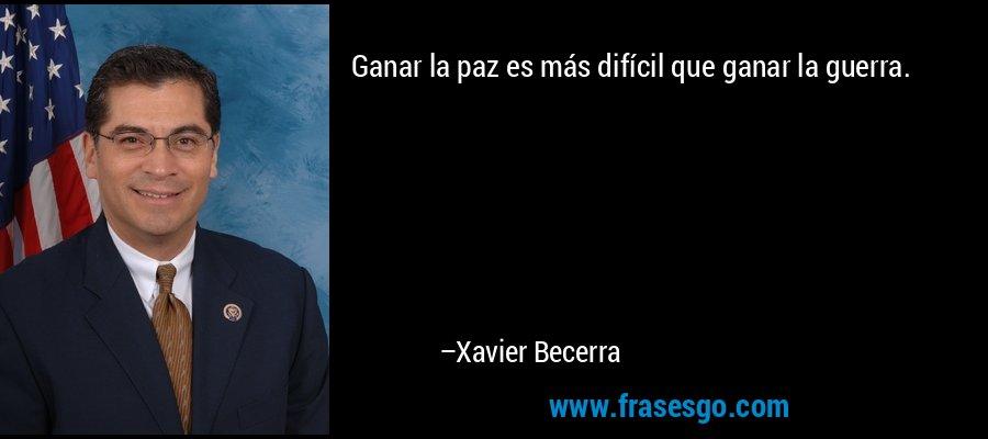 Ganar la paz es más difícil que ganar la guerra. – Xavier Becerra