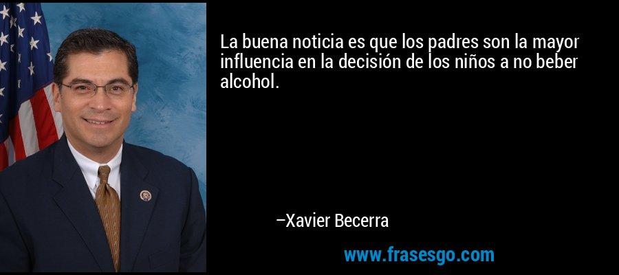 La buena noticia es que los padres son la mayor influencia en la decisión de los niños a no beber alcohol. – Xavier Becerra
