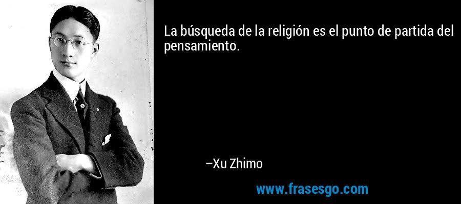 La búsqueda de la religión es el punto de partida del pensamiento. – Xu Zhimo