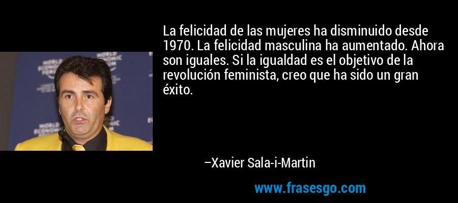 La felicidad de las mujeres ha disminuido desde 1970. La felicidad masculina ha aumentado. Ahora son iguales. Si la igualdad es el objetivo de la revolución feminista, creo que ha sido un gran éxito. – Xavier Sala-i-Martin