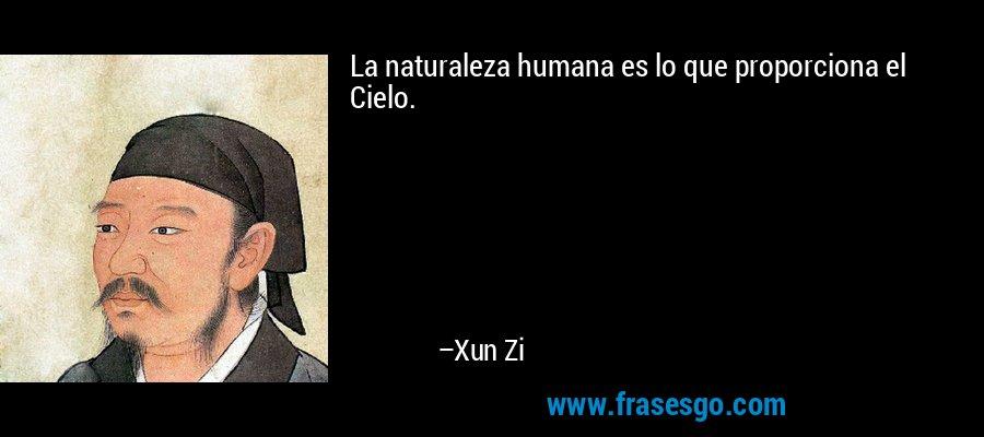 La naturaleza humana es lo que proporciona el Cielo. – Xun Zi