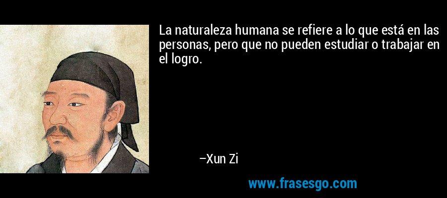 La naturaleza humana se refiere a lo que está en las personas, pero que no pueden estudiar o trabajar en el logro. – Xun Zi